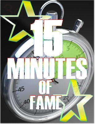 15 Minutes of Fame: Everyone will have theirs in this lifetime ~ Andy Warhol